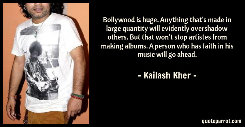 Kailash Kher Quote: Bollywood is huge. Anything that's made in large quantity will evidently overshadow others. But that won't stop artistes from making albums. A person who has faith in his music will go ahead.