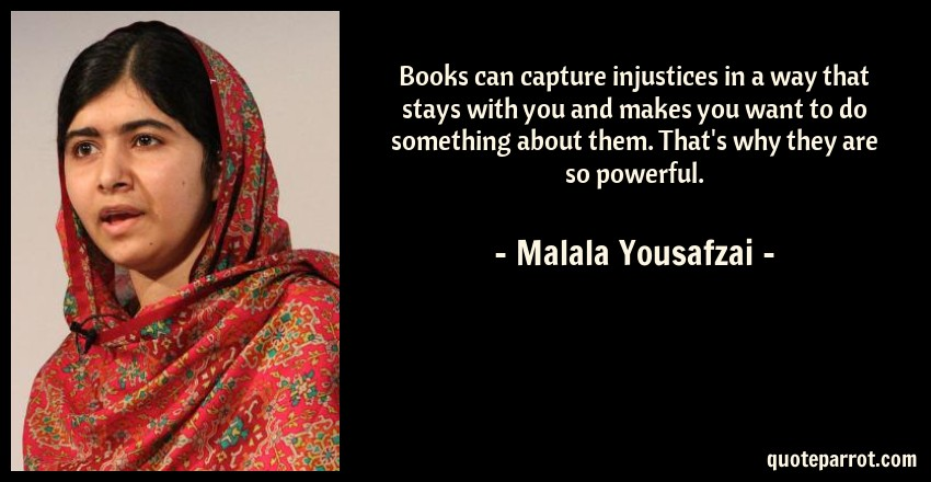 Malala Yousafzai Quote: Books can capture injustices in a way that stays with you and makes you want to do something about them. That's why they are so powerful.