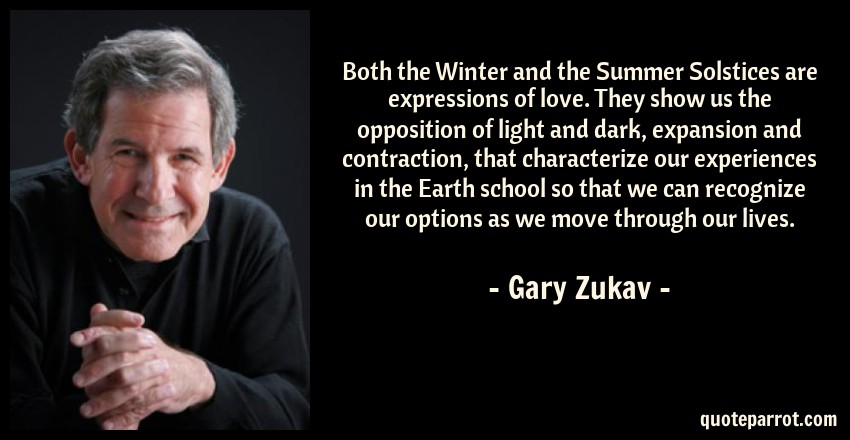 Gary Zukav Quote: Both the Winter and the Summer Solstices are expressions of love. They show us the opposition of light and dark, expansion and contraction, that characterize our experiences in the Earth school so that we can recognize our options as we move through our lives.