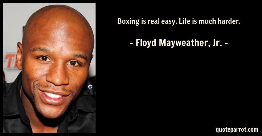 Floyd Mayweather, Jr. Quote: Boxing is real easy. Life is much harder.