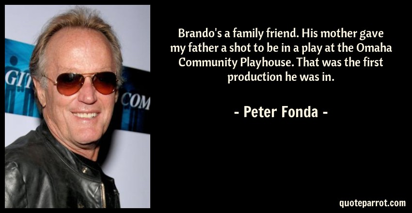 Peter Fonda Quote: Brando's a family friend. His mother gave my father a shot to be in a play at the Omaha Community Playhouse. That was the first production he was in.