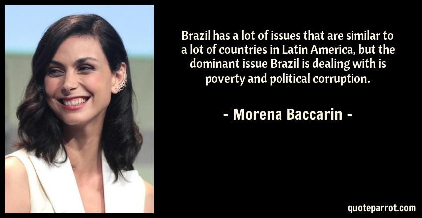 Morena Baccarin Quote: Brazil has a lot of issues that are similar to a lot of countries in Latin America, but the dominant issue Brazil is dealing with is poverty and political corruption.