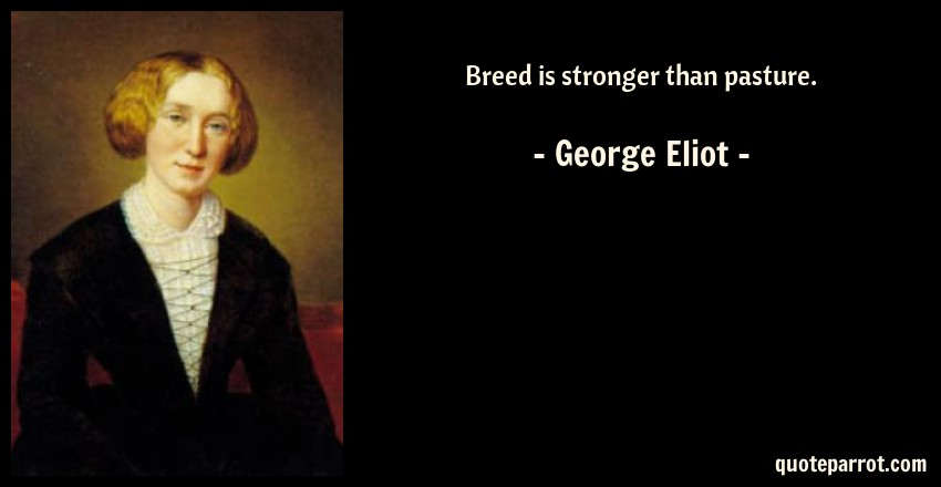 George Eliot Quote: Breed is stronger than pasture.