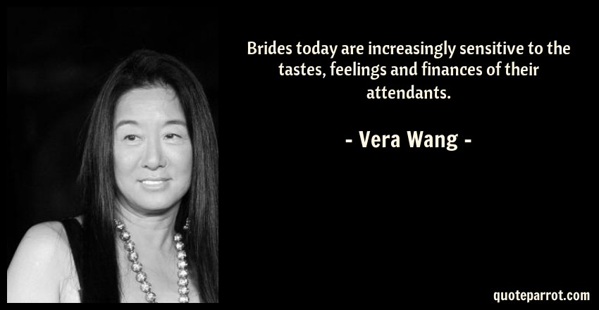 Vera Wang Quote: Brides today are increasingly sensitive to the tastes, feelings and finances of their attendants.