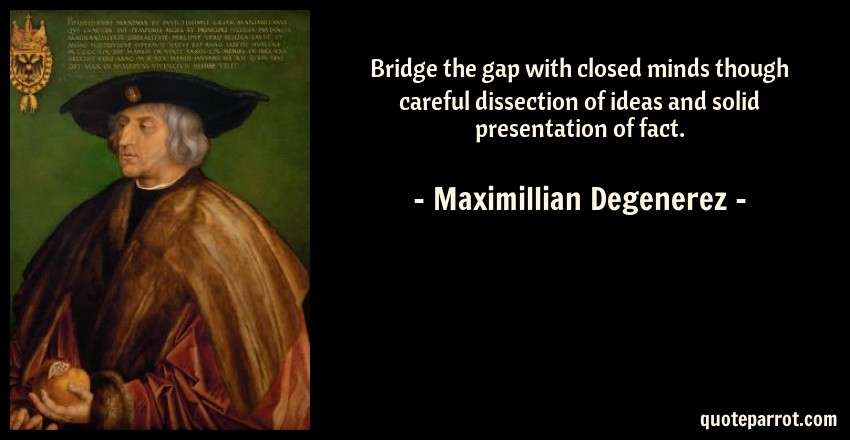 Maximillian Degenerez Quote: Bridge the gap with closed minds though careful dissection of ideas and solid presentation of fact.