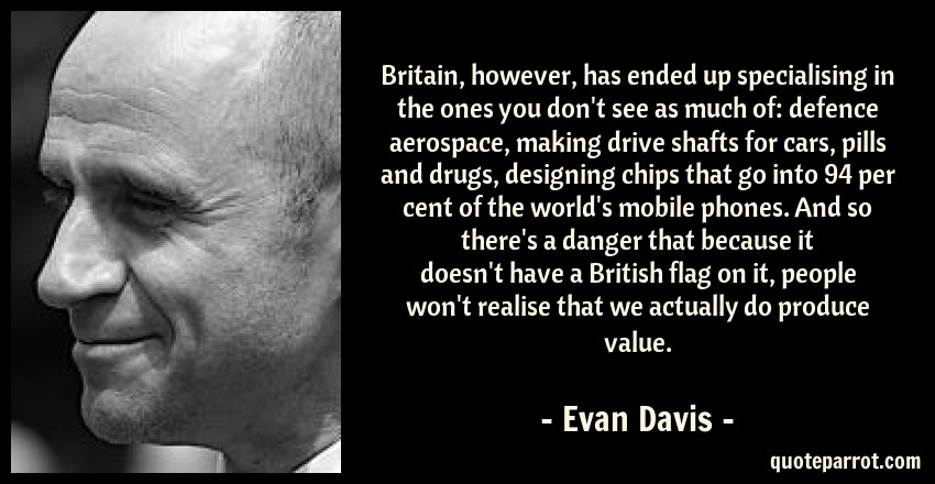 Evan Davis Quote: Britain, however, has ended up specialising in the ones you don't see as much of: defence aerospace, making drive shafts for cars, pills and drugs, designing chips that go into 94 per cent of the world's mobile phones. And so there's a danger that because it doesn't have a British flag on it, people won't realise that we actually do produce value.