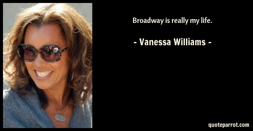 Vanessa Williams Quote: Broadway is really my life.