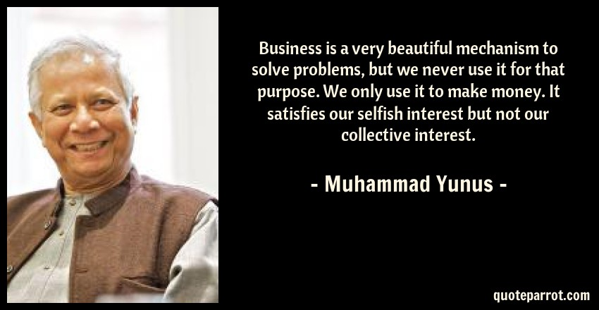 Muhammad Yunus Quote: Business is a very beautiful mechanism to solve problems, but we never use it for that purpose. We only use it to make money. It satisfies our selfish interest but not our collective interest.