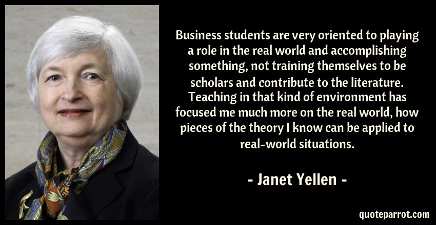 Janet Yellen Quote: Business students are very oriented to playing a role in the real world and accomplishing something, not training themselves to be scholars and contribute to the literature. Teaching in that kind of environment has focused me much more on the real world, how pieces of the theory I know can be applied to real-world situations.