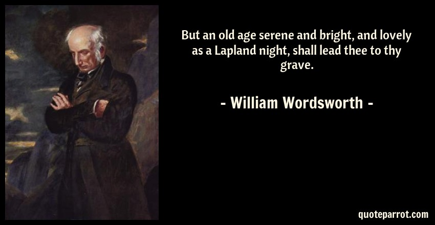 William Wordsworth Quote: But an old age serene and bright, and lovely as a Lapland night, shall lead thee to thy grave.