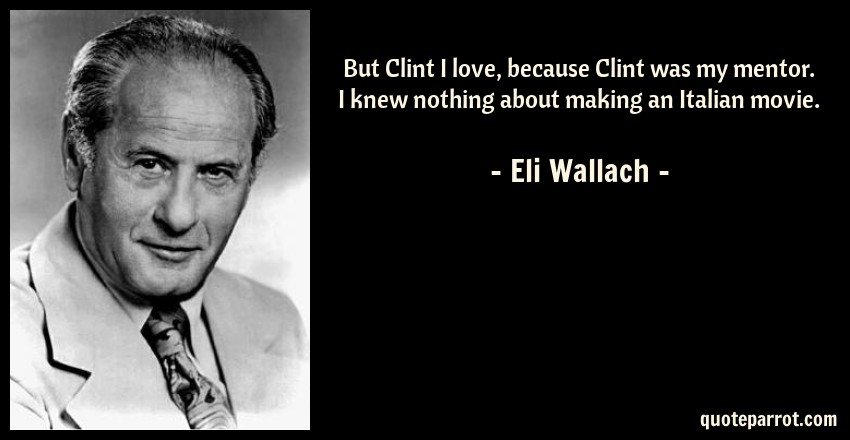 Eli Wallach Quote: But Clint I love, because Clint was my mentor. I knew nothing about making an Italian movie.