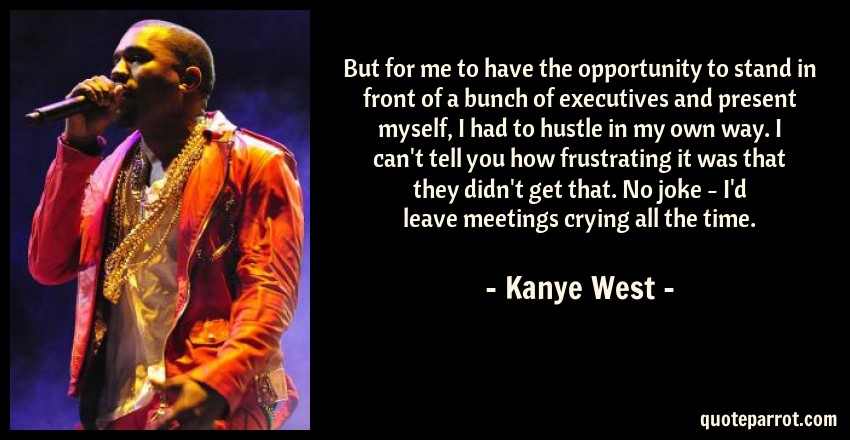 Kanye West Quote: But for me to have the opportunity to stand in front of a bunch of executives and present myself, I had to hustle in my own way. I can't tell you how frustrating it was that they didn't get that. No joke - I'd leave meetings crying all the time.
