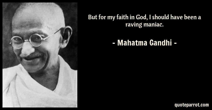 Mahatma Gandhi Quote: But for my faith in God, I should have been a raving maniac.