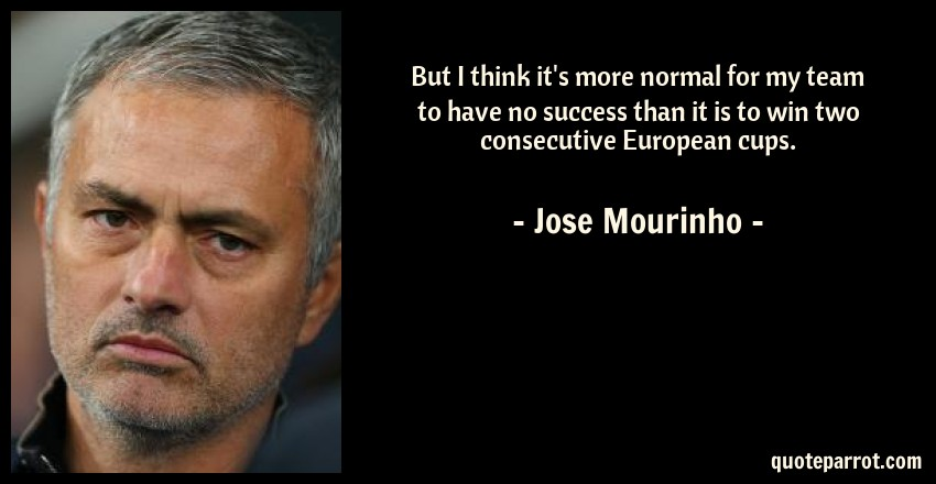 Jose Mourinho Quote: But I think it's more normal for my team to have no success than it is to win two consecutive European cups.