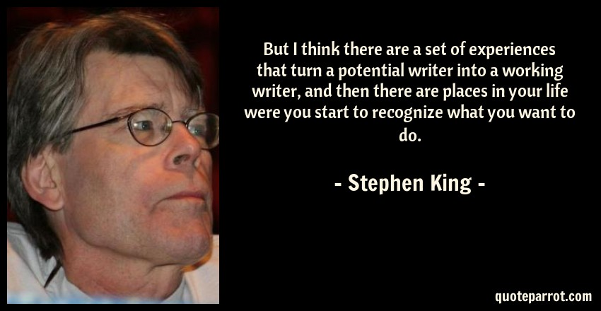 Stephen King Quote: But I think there are a set of experiences that turn a potential writer into a working writer, and then there are places in your life were you start to recognize what you want to do.