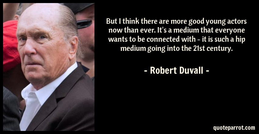 Robert Duvall Quote: But I think there are more good young actors now than ever. It's a medium that everyone wants to be connected with - it is such a hip medium going into the 21st century.