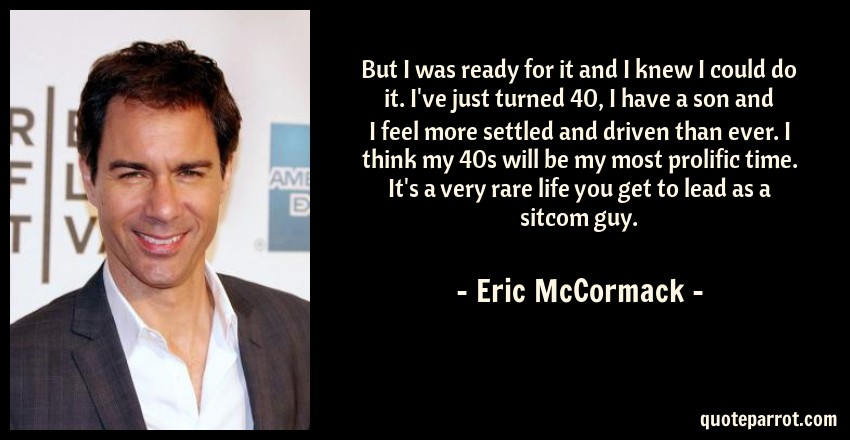 Eric McCormack Quote: But I was ready for it and I knew I could do it. I've just turned 40, I have a son and I feel more settled and driven than ever. I think my 40s will be my most prolific time. It's a very rare life you get to lead as a sitcom guy.