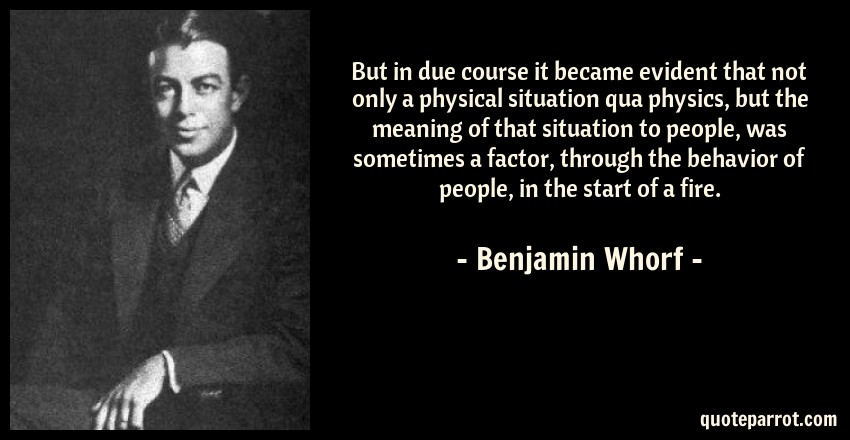 Benjamin Whorf Quote: But in due course it became evident that not only a physical situation qua physics, but the meaning of that situation to people, was sometimes a factor, through the behavior of people, in the start of a fire.