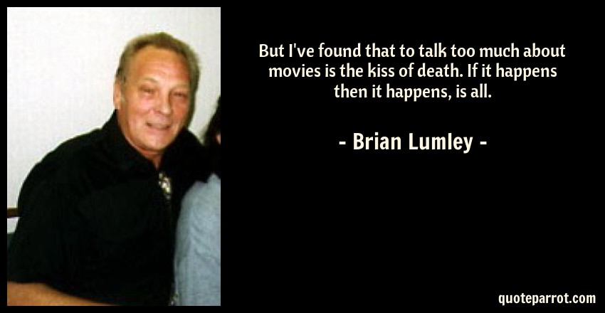 Brian Lumley Quote: But I've found that to talk too much about movies is the kiss of death. If it happens then it happens, is all.