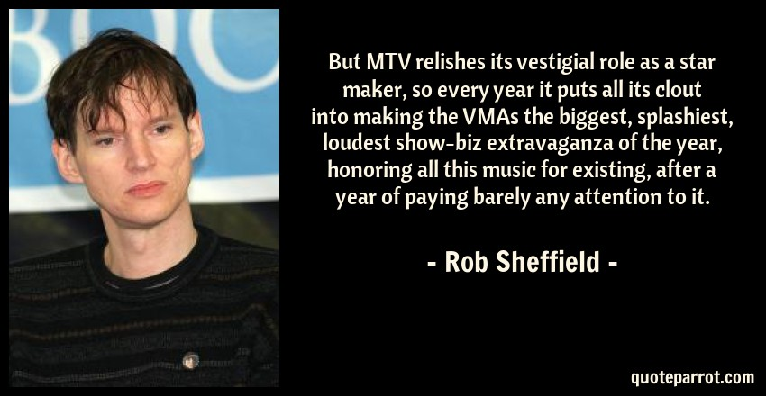 Rob Sheffield Quote: But MTV relishes its vestigial role as a star maker, so every year it puts all its clout into making the VMAs the biggest, splashiest, loudest show-biz extravaganza of the year, honoring all this music for existing, after a year of paying barely any attention to it.