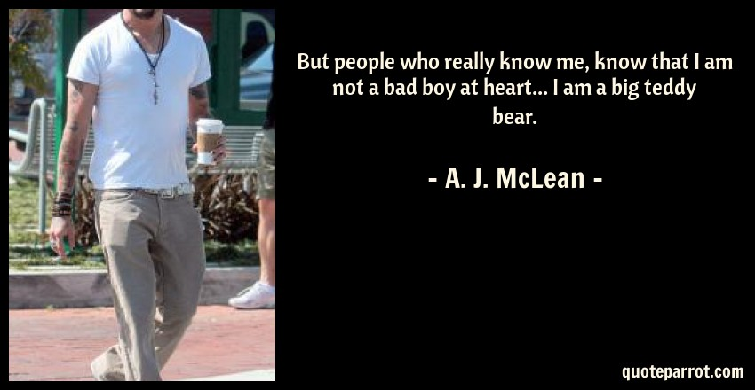 A. J. McLean Quote: But people who really know me, know that I am not a bad boy at heart... I am a big teddy bear.