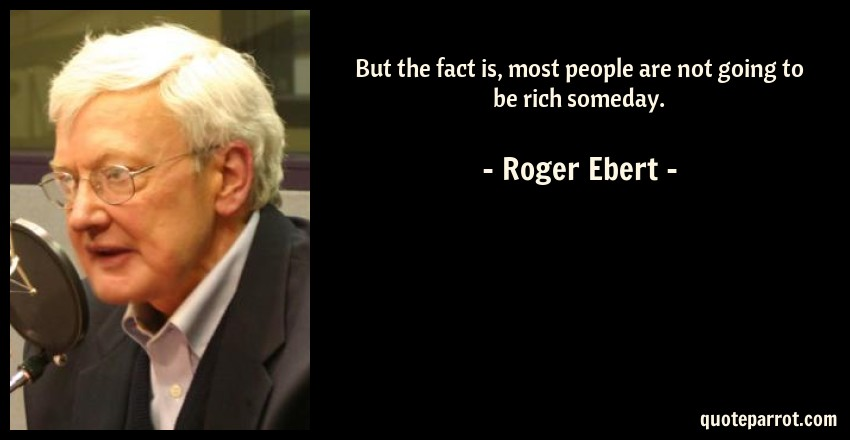 Roger Ebert Quote: But the fact is, most people are not going to be rich someday.