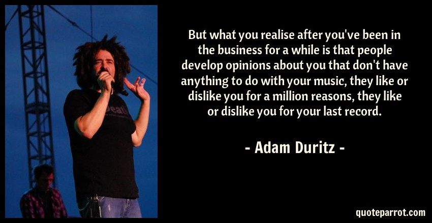 Adam Duritz Quote: But what you realise after you've been in the business for a while is that people develop opinions about you that don't have anything to do with your music, they like or dislike you for a million reasons, they like or dislike you for your last record.