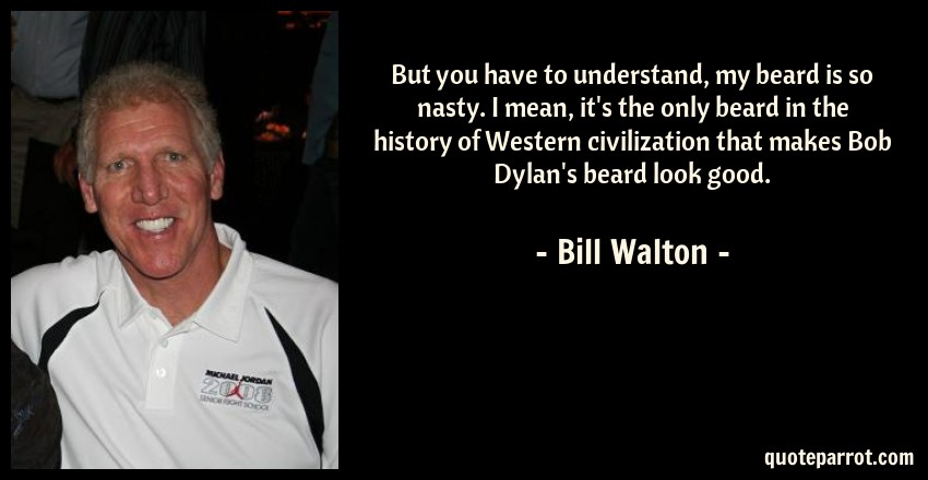 Bill Walton Quote: But you have to understand, my beard is so nasty. I mean, it's the only beard in the history of Western civilization that makes Bob Dylan's beard look good.