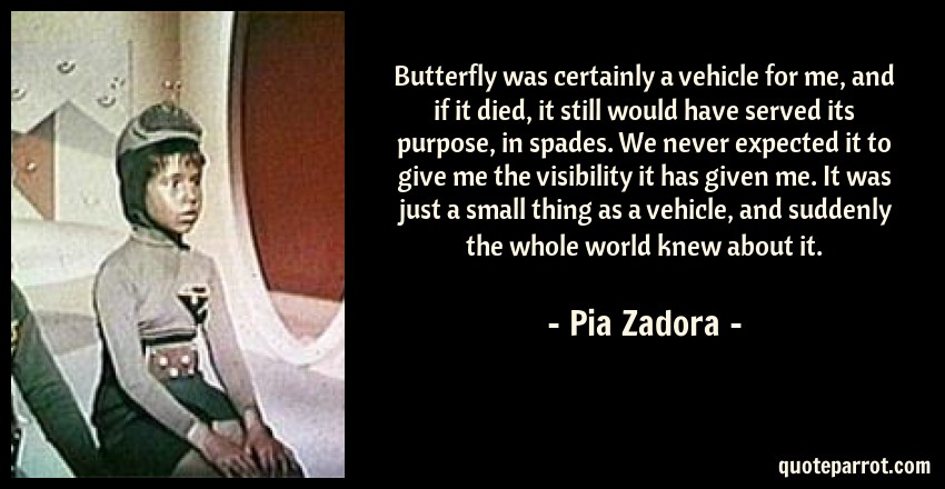 Pia Zadora Quote: Butterfly was certainly a vehicle for me, and if it died, it still would have served its purpose, in spades. We never expected it to give me the visibility it has given me. It was just a small thing as a vehicle, and suddenly the whole world knew about it.