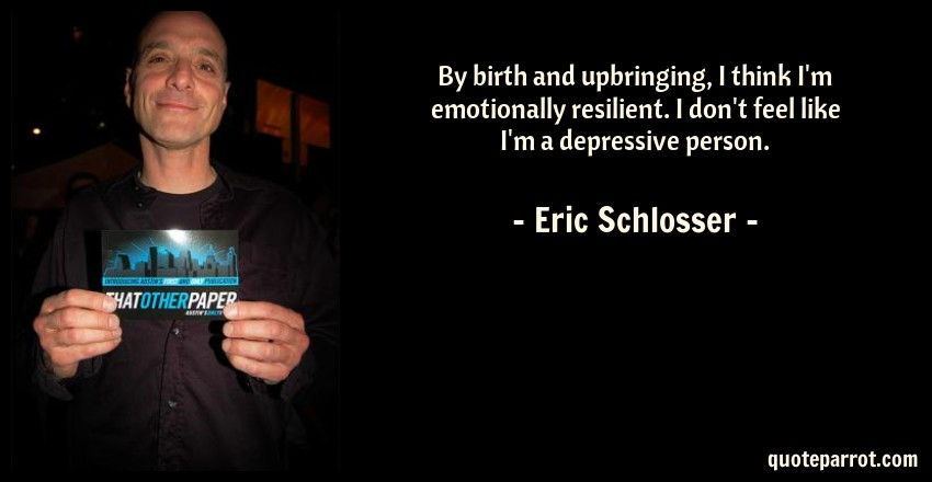 Eric Schlosser Quote: By birth and upbringing, I think I'm emotionally resilient. I don't feel like I'm a depressive person.