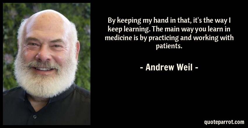 Andrew Weil Quote: By keeping my hand in that, it's the way I keep learning. The main way you learn in medicine is by practicing and working with patients.