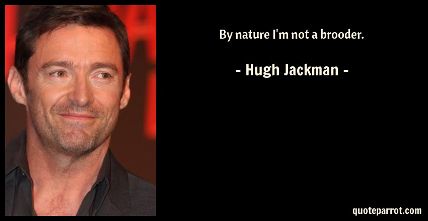 Hugh Jackman Quote: By nature I'm not a brooder.