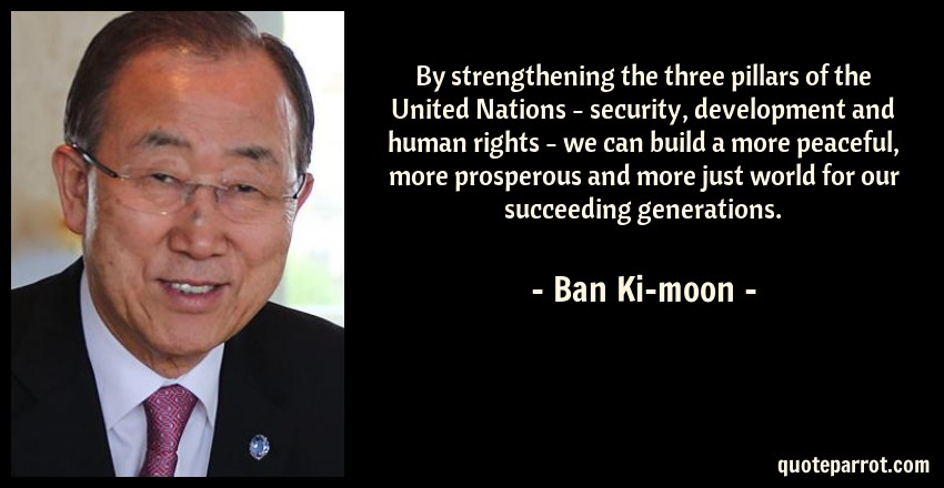 Ban Ki-moon Quote: By strengthening the three pillars of the United Nations - security, development and human rights - we can build a more peaceful, more prosperous and more just world for our succeeding generations.
