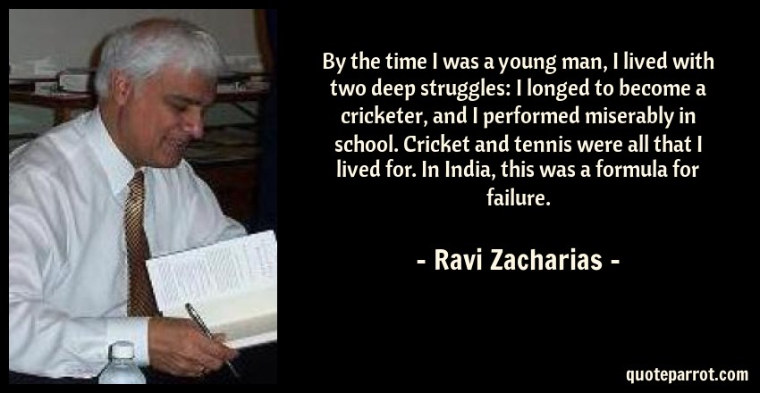 Ravi Zacharias Quote: By the time I was a young man, I lived with two deep struggles: I longed to become a cricketer, and I performed miserably in school. Cricket and tennis were all that I lived for. In India, this was a formula for failure.