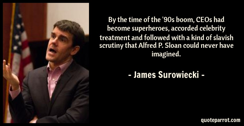 James Surowiecki Quote: By the time of the '90s boom, CEOs had become superheroes, accorded celebrity treatment and followed with a kind of slavish scrutiny that Alfred P. Sloan could never have imagined.