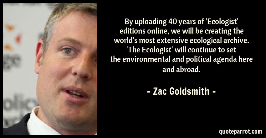 Zac Goldsmith Quote: By uploading 40 years of 'Ecologist' editions online, we will be creating the world's most extensive ecological archive. 'The Ecologist' will continue to set the environmental and political agenda here and abroad.