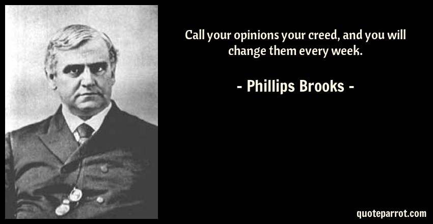 Phillips Brooks Quote: Call your opinions your creed, and you will change them every week.