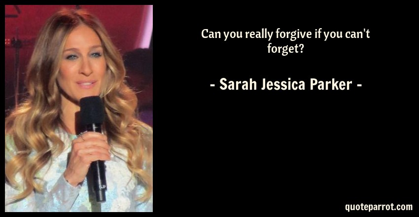 Sarah Jessica Parker Quote: Can you really forgive if you can't forget?