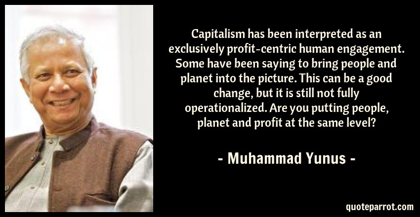 Muhammad Yunus Quote: Capitalism has been interpreted as an exclusively profit-centric human engagement. Some have been saying to bring people and planet into the picture. This can be a good change, but it is still not fully operationalized. Are you putting people, planet and profit at the same level?