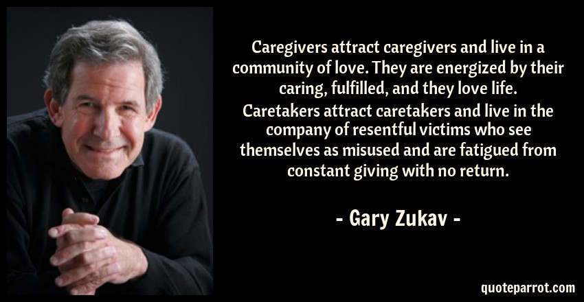 Gary Zukav Quote: Caregivers attract caregivers and live in a community of love. They are energized by their caring, fulfilled, and they love life. Caretakers attract caretakers and live in the company of resentful victims who see themselves as misused and are fatigued from constant giving with no return.