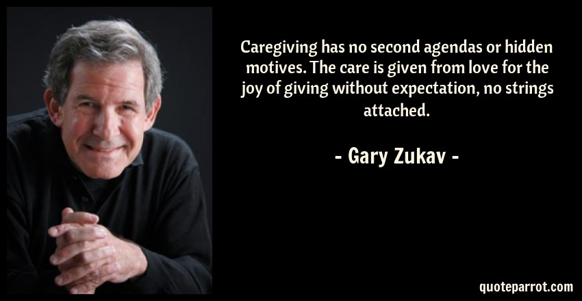 Gary Zukav Quote: Caregiving has no second agendas or hidden motives. The care is given from love for the joy of giving without expectation, no strings attached.