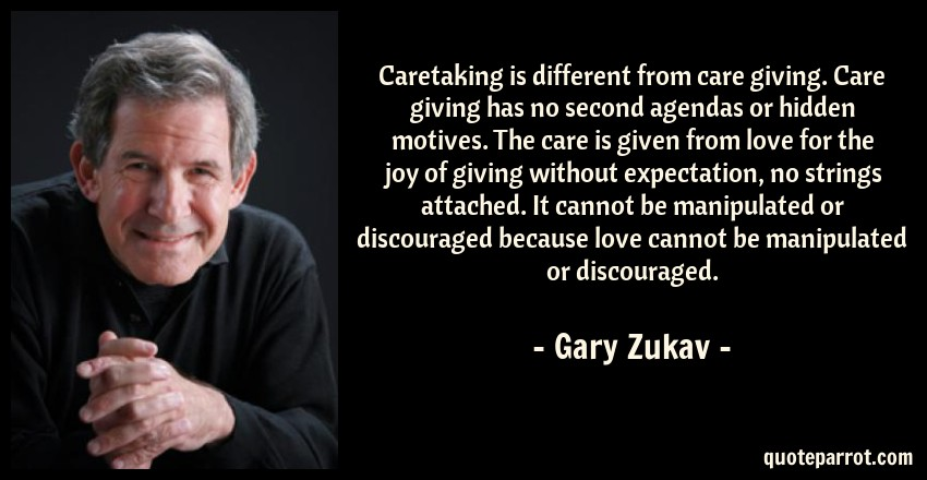 Gary Zukav Quote: Caretaking is different from care giving. Care giving has no second agendas or hidden motives. The care is given from love for the joy of giving without expectation, no strings attached. It cannot be manipulated or discouraged because love cannot be manipulated or discouraged.