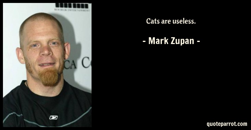 Mark Zupan Quote: Cats are useless.