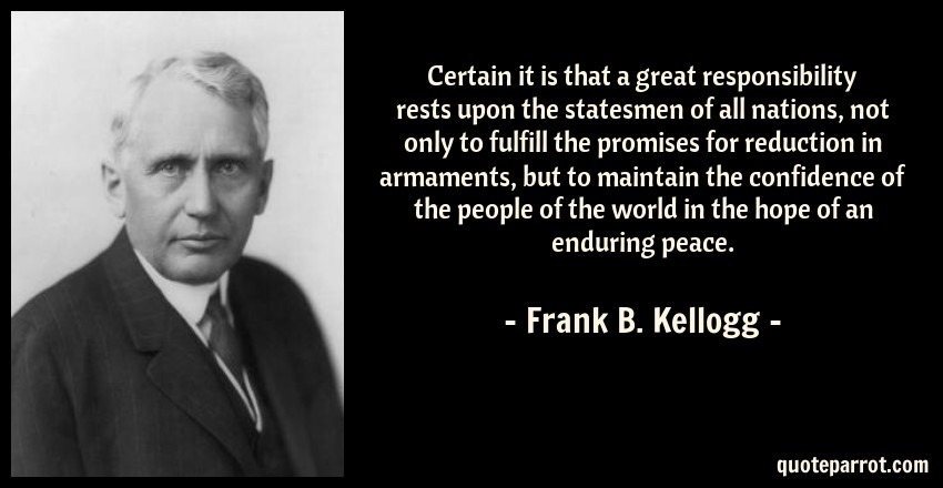 Frank B. Kellogg Quote: Certain it is that a great responsibility rests upon the statesmen of all nations, not only to fulfill the promises for reduction in armaments, but to maintain the confidence of the people of the world in the hope of an enduring peace.