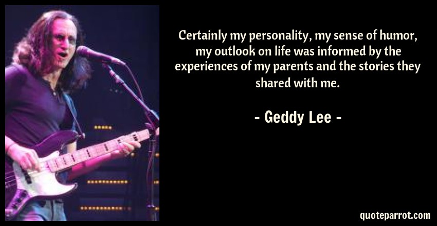 Geddy Lee Quote: Certainly my personality, my sense of humor, my outlook on life was informed by the experiences of my parents and the stories they shared with me.