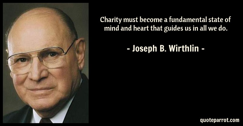 Joseph B. Wirthlin Quote: Charity must become a fundamental state of mind and heart that guides us in all we do.