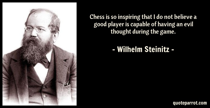 Wilhelm Steinitz Quote: Chess is so inspiring that I do not believe a good player is capable of having an evil thought during the game.