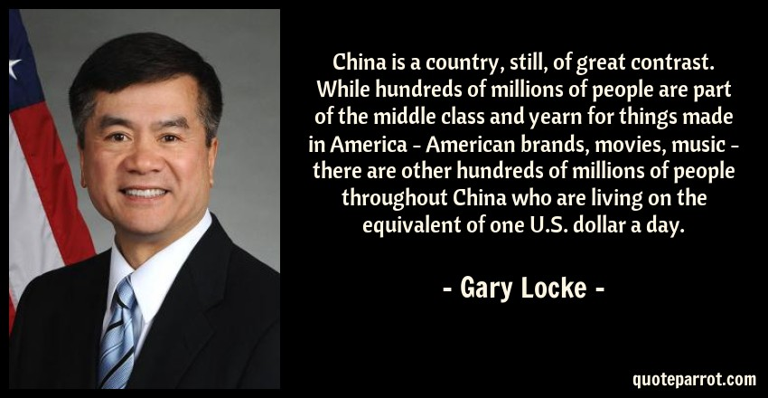 Gary Locke Quote: China is a country, still, of great contrast. While hundreds of millions of people are part of the middle class and yearn for things made in America - American brands, movies, music - there are other hundreds of millions of people throughout China who are living on the equivalent of one U.S. dollar a day.
