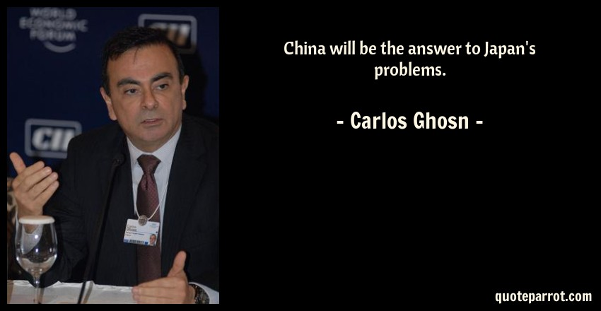 Carlos Ghosn Quote: China will be the answer to Japan's problems.