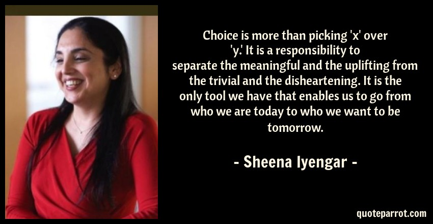 Sheena Iyengar Quote: Choice is more than picking 'x' over 'y.' It is a responsibility to separate the meaningful and the uplifting from the trivial and the disheartening. It is the only tool we have that enables us to go from who we are today to who we want to be tomorrow.